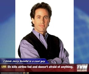 I think Jerry Seinfld is a cool guy - Eh kills airline fod and doesn't afraid of anything.