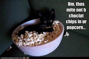 Um, thos mite not b choclat chips in ur popcorn...