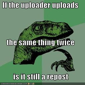 If the uploader uploads  the same thing twice is it still a repost
