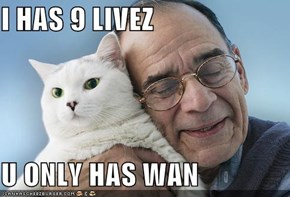 I HAS 9 LIVEZ  U ONLY HAS WAN