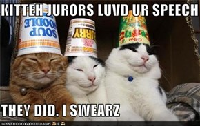 KITTEH JURORS LUVD UR SPEECH  THEY DID. I SWEARZ