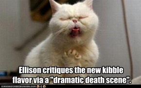 "Ellison critiques the new kibble  flavor via a ""dramatic death scene""."