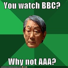 You watch BBC?  Why not AAA?