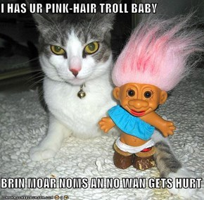 I HAS UR PINK-HAIR TROLL BABY  BRIN MOAR NOMS AN NO WAN GETS HURT