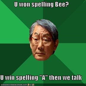 "U won spelling Bee?  U win spelling ""A"" then we talk"