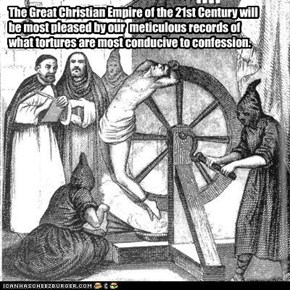 The Great Christian Empire of the 21st Century will be most pleased by our  meticulous records of what tortures are most conducive to confession.