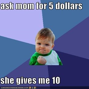 ask mom for 5 dollars  she gives me 10