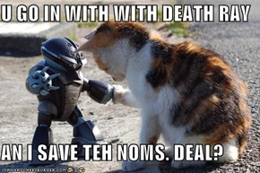 U GO IN WITH WITH DEATH RAY  AN I SAVE TEH NOMS. DEAL?