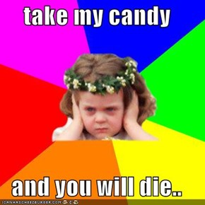 take my candy  and you will die..
