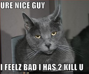 URE NICE GUY  I FEELZ BAD I HAS 2 KILL U