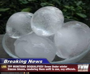 Breaking News - TPP MUNITIONS DISQUALIFIED! Down Under winter freezes bloons, rendering them unfit to use, say officials.