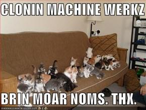 CLONIN MACHINE WERKZ  BRIN MOAR NOMS. THX.