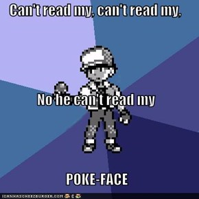 Can't read my, can't read my, No he can't read my POKE-FACE