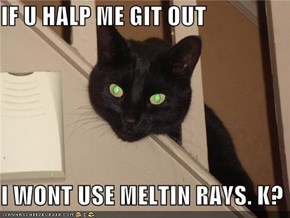 IF U HALP ME GIT OUT  I WONT USE MELTIN RAYS. K?