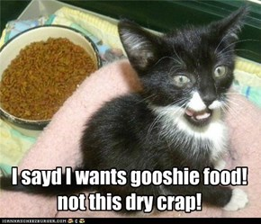 I sayd I wants gooshie food! not this dry crap!