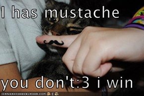 I has mustache  you don't:3 i win