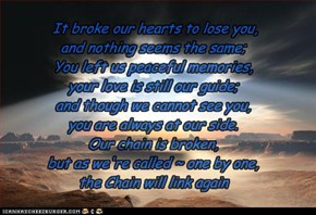 It broke our hearts to lose you,  and nothing seems the same;  You left us peaceful memories,  your love is still our guide; and though we cannot see you,  you are always at our side.  Our chain is broken,  but as we're called ~ one by one,  the Chain wil