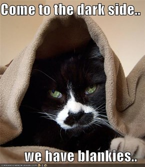 Come to the dark side..  we have blankies..