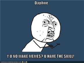 Daphne  Y U NO MAKE MEMES? U HAVE THE SKILL!