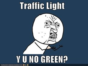 Traffic Light  Y U NO GREEN?