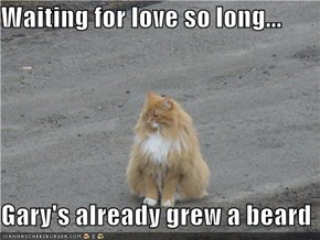 Waiting for love so long...  Gary's already grew a beard
