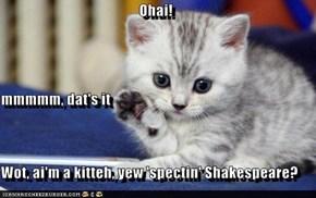 Ohai! mmmmm, dat's it Wot, ai'm a kitteh, yew 'spectin' Shakespeare?