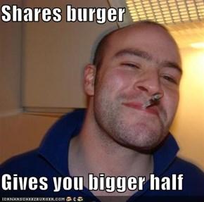 Shares burger  Gives you bigger half