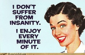 I Don't Suffer From Insanity...