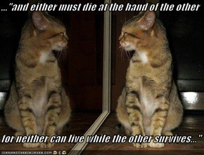 "...""and either must die at the hand of the other  for neither can live while the other survives..."""
