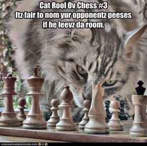 Cat Rool Ov Chess #3 Itz fair to nom yur opponentz peeses if he leevz da room.
