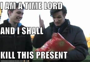 I AM A TIME LORD AND I SHALL KILL THIS PRESENT