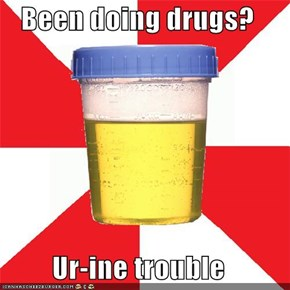 Been doing drugs?  Ur-ine trouble
