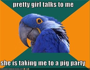 pretty girl talks to me  she is taking me to a pig party