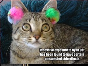 Excessive exposure to Nyan Cat  has been found to have certain unexpected side effects