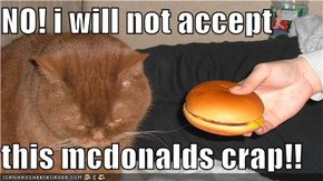 NO! i will not accept  this mcdonalds crap!!