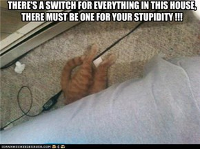 THERE'S A SWITCH FOR EVERYTHING IN THIS HOUSE, THERE MUST BE ONE FOR YOUR STUPIDITY !!!