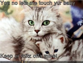 You no lets me touch yur baby  Keep ur mitz offa mine!