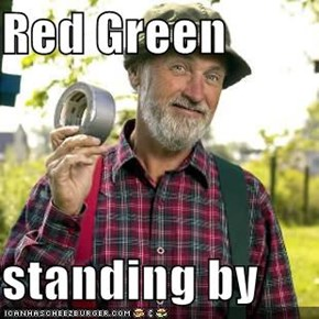 Red Green  standing by