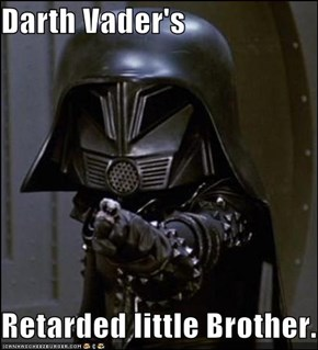Darth Vader's  Retarded little Brother.