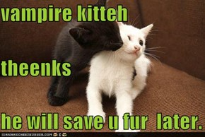 vampire kitteh theenks he will save u fur  later.