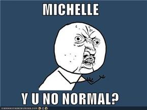 MICHELLE  Y U NO NORMAL?