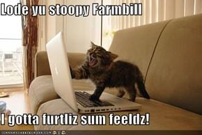 Lode yu stoopy Farmbill  I gotta furtliz sum feeldz!