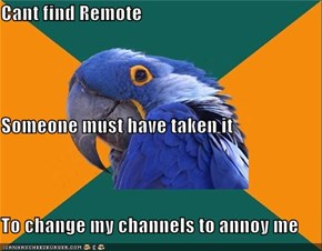 Cant find Remote Someone must have taken it To change my channels to annoy me