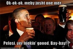 Ok-ok-ok, meby jusht one mer...  Pelosi, yer lookin' goood, Bay-bay!