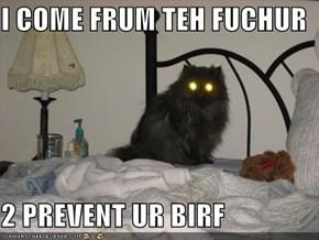 I COME FRUM TEH FUCHUR  2 PREVENT UR BIRF