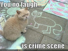 You no laugh...  is crime scene