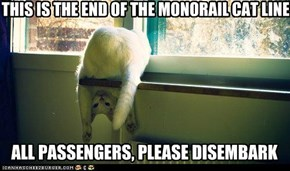 THIS IS THE END OF THE MONORAIL CAT LINE