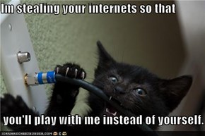 Im stealing your internets so that   you'll play with me instead of yourself.