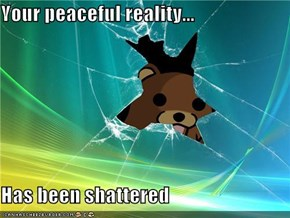 Your peaceful reality...  Has been shattered