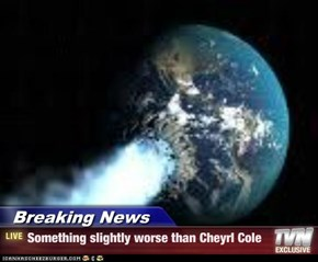 Breaking News - Something slightly worse than Cheyrl Cole
